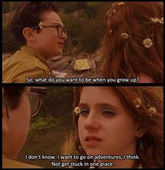 Moonrise Kingdom. Sam: So, what do you want to be when you grow up? Suzy: I don't know...I want go on adventures I think--not get stuck in one place. How about you? Sam: Go on adventures too, not get stuck too.