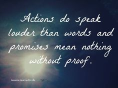 Actions do speak louder than words and promises mean nothing without proof.