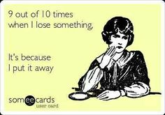 9 out of 10 times when I lose something, it's because I put it away ... never happens .. lol