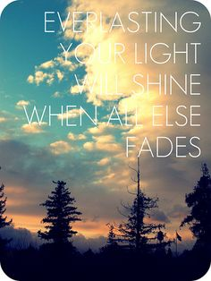 """""""Everlasting, your light will shine when all else fades"""" - From the Inside Out by Hillsong United."""