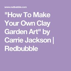 """How To Make Your Own Clay Garden Art"" by Carrie Jackson 