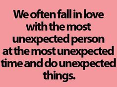 We often fall in love with the most unexpected person at the most unexpected time and do unexpected things.