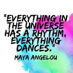 """Everything in the universe has a rhythm, everything dances."" ~ Maya Angelou"
