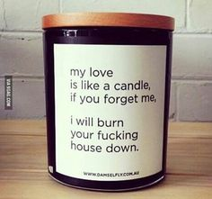 My love is like a candle, if you forget me, I will burn your fucking house down.