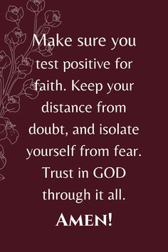 Make sure you test positive for faith. Keep your distance from doubt, and isolate yourself from fear. Trust GOD through it all.