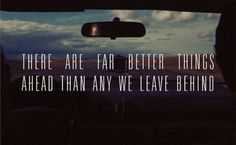 There are far better things ahead than any we leave behind.