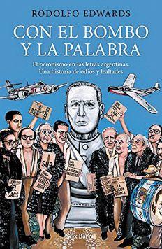 Rodolfo Edwards, Con el bombo y la palabra El peronismo en las letras argentinas. Una historia de odios y lealtades, Seix Barral, 400 páginas