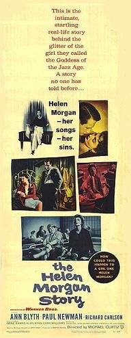 The Helen Morgan Story is a 1957 American biographical film directed by Michael Curtiz starring Ann Blyth and Paul Newman.  The screenplay by Oscar Saul, Dean Riesner, Stephen Longstreet, and Nelson Gidding is based on the life and career of torch singer/actress Helen Morgan, with fictional touches liberally added for dramatic purposes.