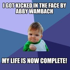 Meme Creator - I GOT KICKED IN THE FACE BY ABBY WAMBACH MY LIFE IS NOW COMPLETE! Meme Generator at MemeCreator.org!