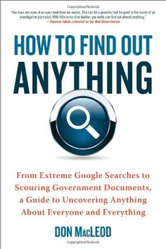 How to Find Out Anything: From Extreme Google Searches to Scouring Government Documents, a Guide to Uncovering Anything About Everyone and Everything by Don MacLeod http://www.amazon.com/dp/0735204675/ref=cm_sw_r_pi_dp_zDPtub1PQJ85N