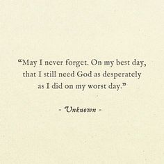 May I never forget. On my worst day, that I still need God as much as I did on my worst day. Learning to be aware that the bad times just draw me closer to you, Jesus. Bible Quotes, Me Quotes, Bible Verses, Quotes About Prayer, Motivational Scriptures, Christ Quotes, Famous Quotes, Daily Quotes, Qoutes