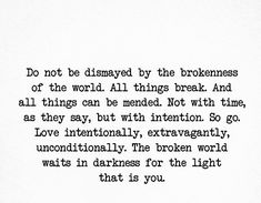 """Do not be dismayed by the brokenness of the world. All things break. And all things can be mended. Not with time, as they say, but with intention. So go. Love intentionally, extravagantly, unconditionally. The broken world waits in darkness for the light that is you."" ~ L.R.Knost"