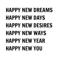 Happy new dreams. Happy new days. Happy new desires. Happy new ways. Happy new year. Happy new you. The Words, Nouvel An Citation, Happy Quotes, Life Quotes, Fun Quotes, Happiness Quotes, December Quotes Happy, Happy New Year Quotes, Gratitude Quotes