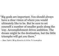 big goals are important. you should always have a clear vision of where you would ultimately like to be, but be sure to set yourself a number of smaller goals along the way. the dream might be the destination, but the littl Goal Quotes, Words Quotes, Quotes To Live By, Me Quotes, Motivational Quotes, Inspirational Quotes, Sayings, Dream Big Quotes, The Words