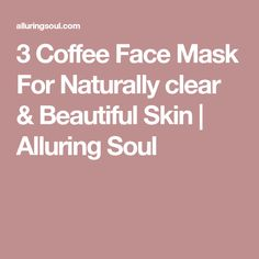 3 Coffee Face Mask For Naturally clear & Beautiful Skin | Alluring Soul