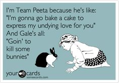 I'm Team Peeta because he's like: 'I'm gonna go bake a cake to express my undying love for you' And Gale's all: 'Goin' to kill some bunnies'.