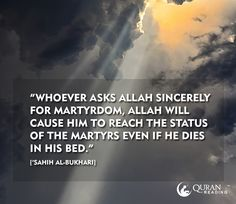 """""""Whoever asks Allah sincerely for martyrdom, Allah will cause him to reach the status of the martyrs even if he dies in his bed."""" ['Sahih al-Bukhari]"""