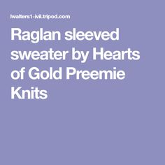Raglan sleeved sweater by Hearts of Gold Preemie Knits