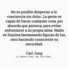 No es posible despertar a la conciencia sin dolor. Value Quotes, Words Quotes, Wise Words, Sayings, Smart Quotes, Happy Quotes, Life Quotes, Carl Jung, Meaningful Quotes