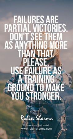 Failures are partial victories. Don't see them as anything more than that. Please. Use failure as a training ground to make you stronger. #robinsharma #LWT