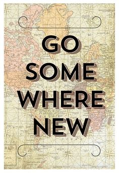 Go Somewhere New  - my theme for this year . . .headed to Missouri and Illinois next week as a matter of fact :)