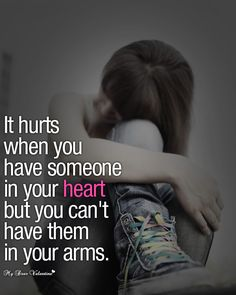 It hurts when you have someone in your heart but you can't have them in your arms.