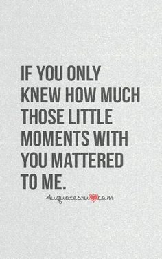 Life Quotes     QUOTATION – Image :     Quotes about Life   – Description  If only you knew how much those little moments with you mattered to me.  Sharing is Caring – Hey can you Share this Quote !
