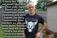 """""""I have the right to eat meat. Bullshit! It's not your right based on your traditions, your customs and your habits - to deny someone, their freedom so you can harm them, enslave them and kill them. That's not what rights are about. That's injustice."""" - Gary Yourofsky"""