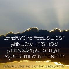 Everyone feels lost and low. It's how a person acts that makes them different. --Peregrine, Under the Never Sky, Veronica Rossi