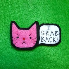 I Grab Back Felt Pussy Cat Pin: Designed by a young lady in response to Trump's infamous pussy-grabbing remark. ETSY.
