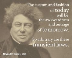 The custom and fashion of to-day will be the awkwardness and outrage of to-morrow. So arbitrary are these transient laws. / Alexandre Dumas, père (1802-1870) French novelist and dramatist  (Attributed)