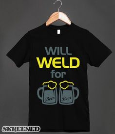 Will Weld for Beer (T Shirt) | Great funny shirt to wear around other welders, to let them know how you really feel about your job.  #SKREENED