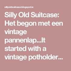 Silly Old Suitcase: Het begon met een vintage pannenlap...It started with a vintage potholder...