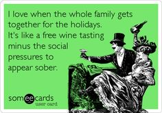 I love when the whole family gets together for the holidays. It's like a free wine tasting minus the social pressures to appear sober.