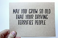 May you grow so old that your driving terrifies people (more than it already does) ... birthday card