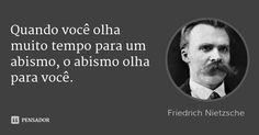 uando você olha muito tempo para um abismo, o abismo olha para você.... Friedrich Nietzsche.
