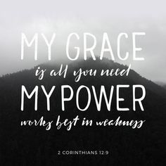 """Each time he said, ""My grace is all you need. My power works best in weakness."" So now I am glad to boast about my weaknesses, so that the power of Christ can work through me."" ‭‭2 Corinthians‬ ‭12:9‬ ‭NLT‬‬"
