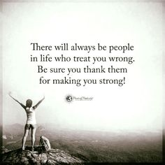 There will always be people in life who treat you wrong. Be sure you thank them for making you strong.
