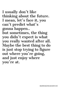 Maybe the best thing to do is just stop trying to figure out where you're going, and just enjoy where you're at.