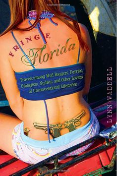 Fringe Florida: Travels among Mud Boggers, Furries, Ufologists, Nudists, and Other Lovers of Unconventional Lifestyles by Lynn Waddell