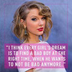 """""""I think every girl's dream is to find a bad boy at the right time, when he wants to not be bad anymore."""" ~Taylor Swift- I LOVE HER HAIR Best Love Quotes, Cute Quotes, Great Quotes, Favorite Quotes, Inspirational Quotes, Emo Quotes, Bad Boy Quotes, Stupid Quotes, Taylor Swift Quotes"""