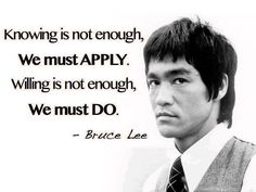 """""""Knowing is not enough. We must APPLY. Willing is not enough. We must DO.""""  —Bruce Lee"""