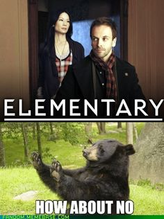 i watched Elementary first and didn't think it was that bad... then i watched Sherlock and... well needless to say i don't watch Elementary anymore... lol!