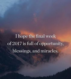 I hope the final week of 2017 is full of opportunity blessings and miracles.