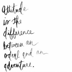 Attitude is the difference between an ordeal and an adventure. Inspiring quotes.