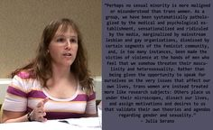 """Perhaps no sexual minority is more maligned or misunderstood than trans women. As a group, we have been systematically pathologized by the medical & psych. establishment, sensationalized & ridiculed by the media, marginalized by mainstream lesbian & gay organizations, dismissed by certain segments of the feminist community, and in too many instances, been made the victims of violence at the hands of men who feel that we somehow threaten their masculinity and heterosexuality..."" ~Julia… Trans Activists, Lesbian, Gay, Intersectional Feminism, Pro Choice, Challenge Me, Patriarchy, Spoken Word, Transgender"