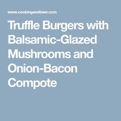 Truffle Burgers with Balsamic-Glazed Mushrooms and Onion-Bacon Compote