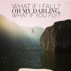 Quote: What if I fall? Oh my darling, what if you fly?