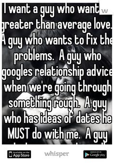 I want a guy who wants a greater than average love.  A guy who wants to fix the problems.  A guy who googles relationship advice when we're going through something rough.  A guy who has ideas of dates he MUST do with me.  A guy who loves unconditionally and wants a love that is greater than the movies.