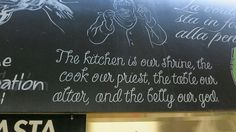"I love this quote that I saw in an Italian restaurant in the Gold Coast, Australia: ""The kitchen is our shrine, the cook our priest, the table our altar, and the belly our god."" Classic!"